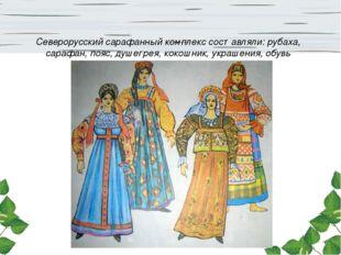 Северорусский сарафанный комплекс составляли: рубаха, сарафан, пояс, душегрея