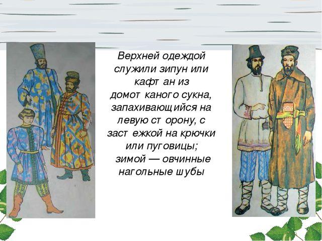 Верхней одеждой служили зипун или кафтан из домотканого сукна, запахивающийся...