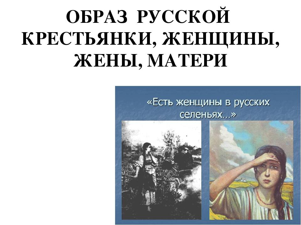 ОБРАЗ РУССКОЙ КРЕСТЬЯНКИ, ЖЕНЩИНЫ, ЖЕНЫ, МАТЕРИ