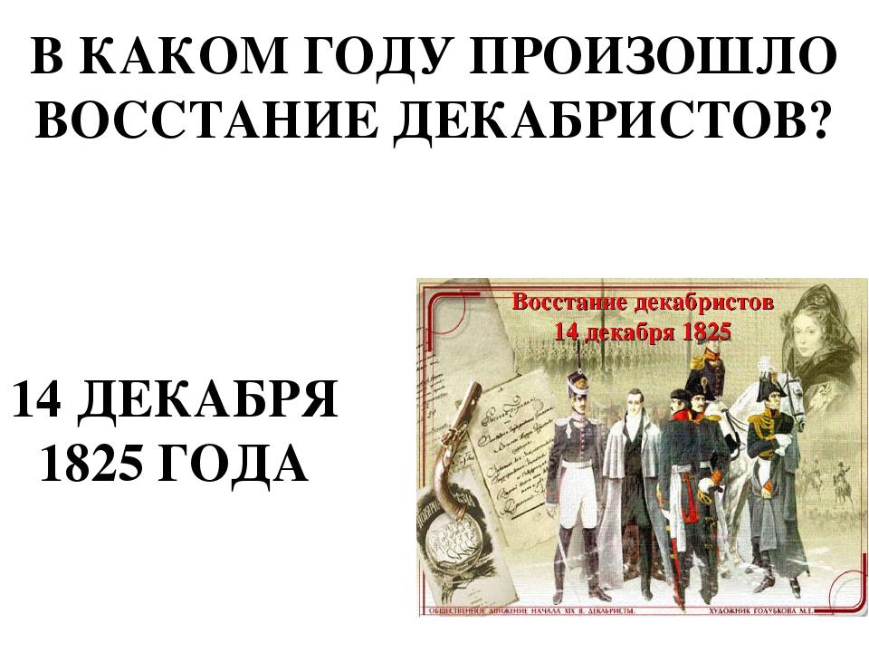 В КАКОМ ГОДУ ПРОИЗОШЛО ВОССТАНИЕ ДЕКАБРИСТОВ? 14 ДЕКАБРЯ 1825 ГОДА