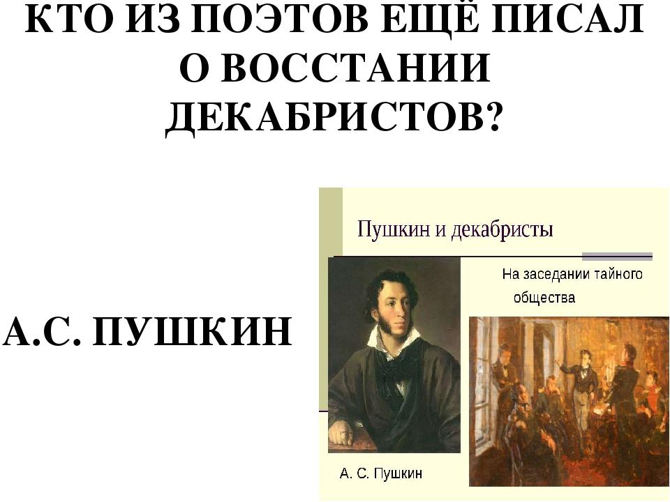КТО ИЗ ПОЭТОВ ЕЩЁ ПИСАЛ О ВОССТАНИИ ДЕКАБРИСТОВ? А.С. ПУШКИН