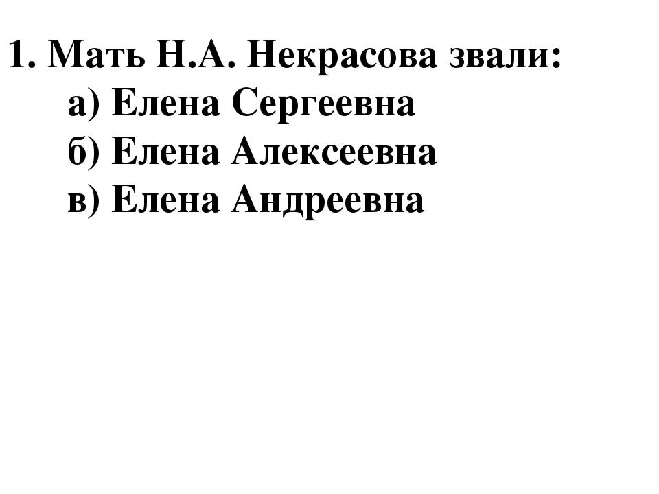 1. Мать Н.А. Некрасова звали: а) Елена Сергеевна б) Елена Алексеевна в) Елена...