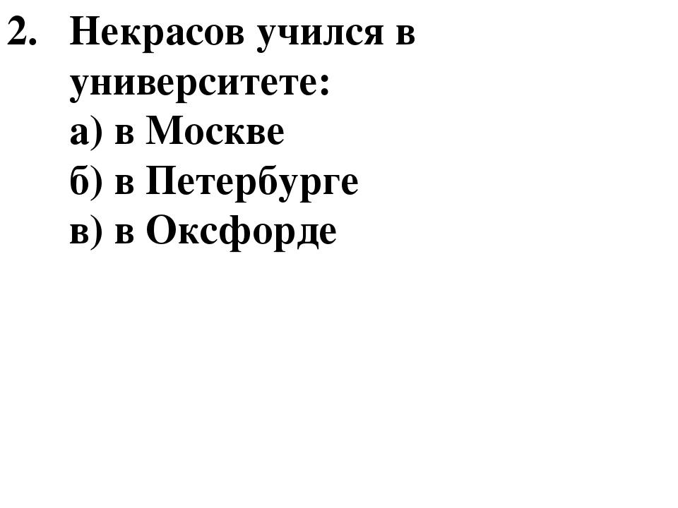 Некрасов учился в университете: а) в Москве б) в Петербурге в) в Оксфорде