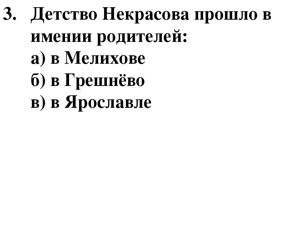 Детство Некрасова прошло в имении родителей: а) в Мелихове б) в Грешнёво в) в...