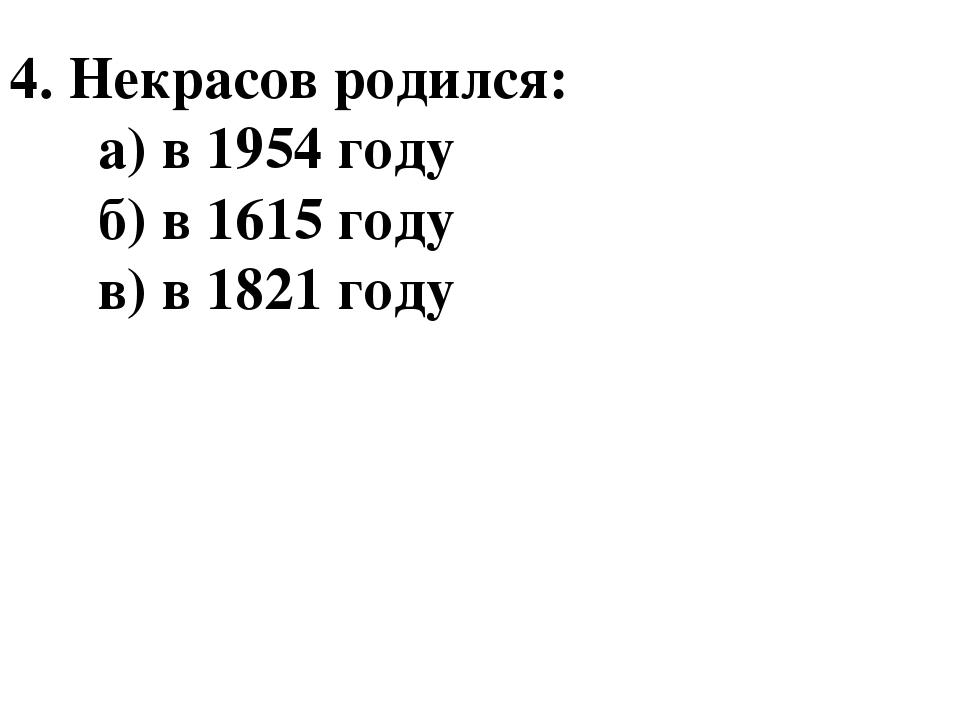 4. Некрасов родился: а) в 1954 году б) в 1615 году в) в 1821 году