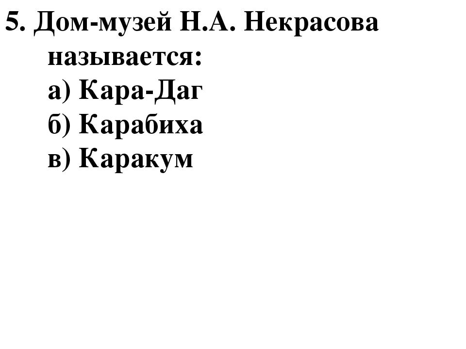5. Дом-музей Н.А. Некрасова называется: а) Кара-Даг б) Карабиха в) Каракум