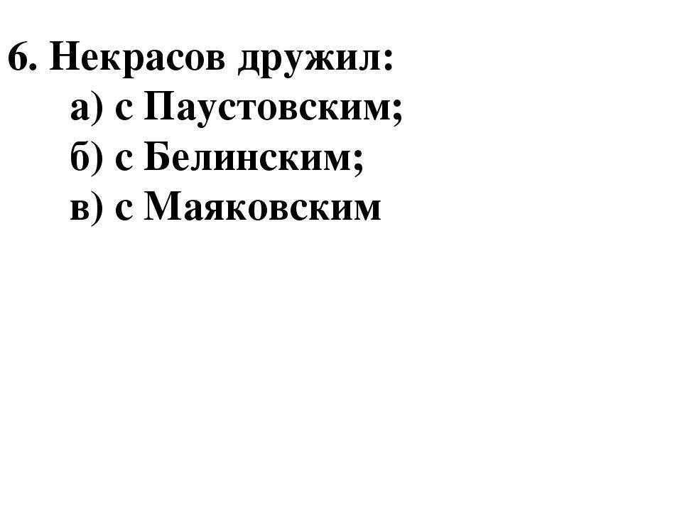 6. Некрасов дружил: а) с Паустовским; б) с Белинским; в) с Маяковским