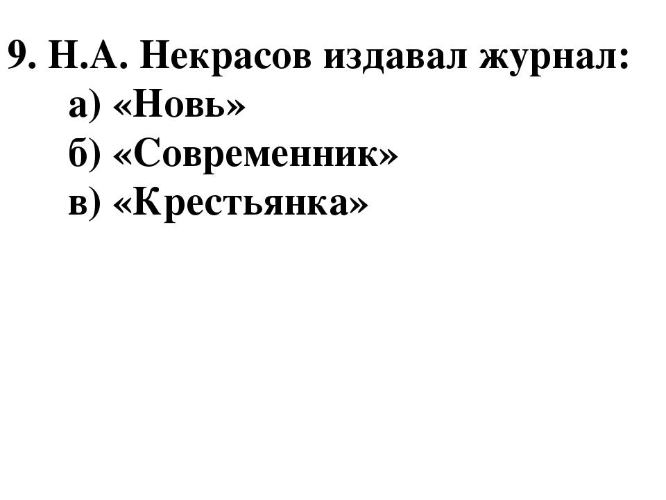9. Н.А. Некрасов издавал журнал: а) «Новь» б) «Современник» в) «Крестьянка»