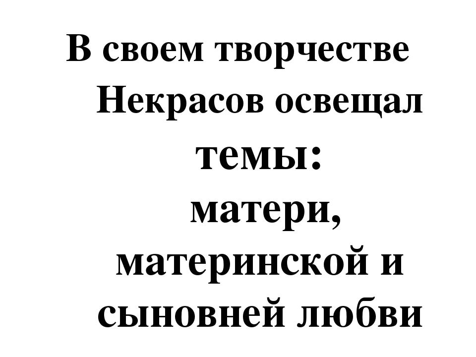 В своем творчестве Некрасов освещал темы: матери, материнской и сыновней любви