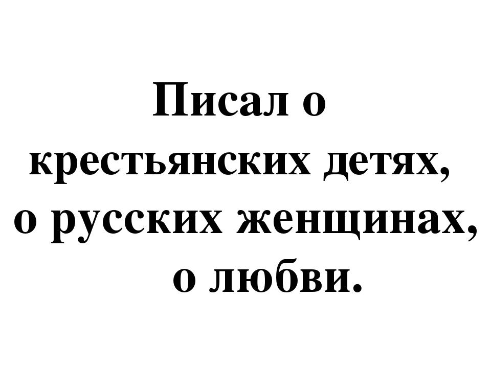 Писал о крестьянских детях, о русских женщинах, о любви.