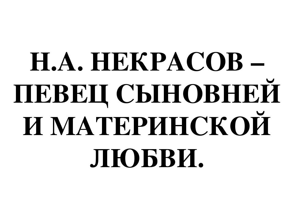 Н.А. НЕКРАСОВ – ПЕВЕЦ СЫНОВНЕЙ И МАТЕРИНСКОЙ ЛЮБВИ.