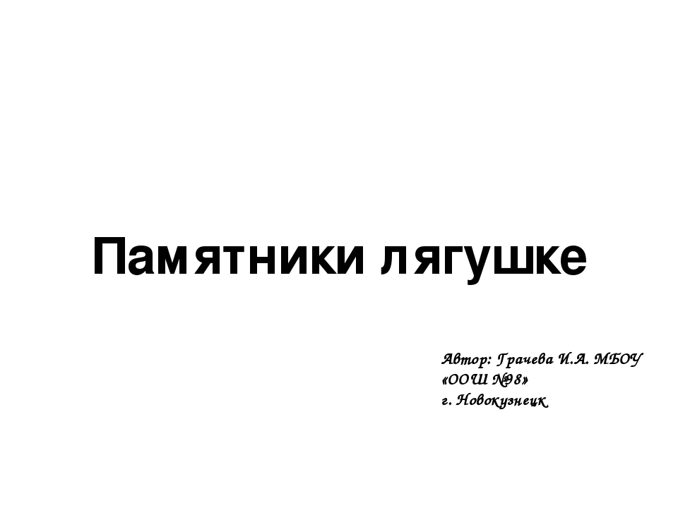 Памятники лягушке Автор: Грачева И.А. МБОУ «ООШ №98» г. Новокузнецк