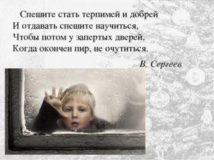 Спешите стать терпимей и добрей И отдавать спешите научиться, Чтобы потом у