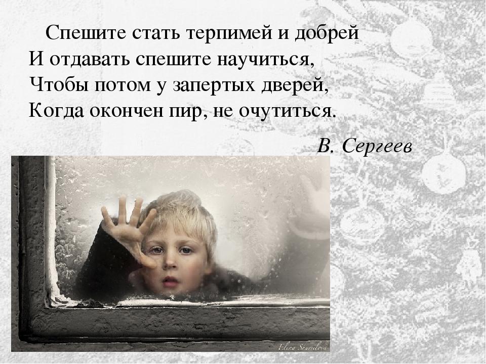 Спешите стать терпимей и добрей И отдавать спешите научиться, Чтобы потом у...