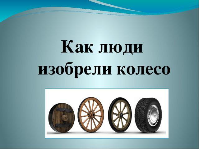 Как изобрели колесо доклад 431