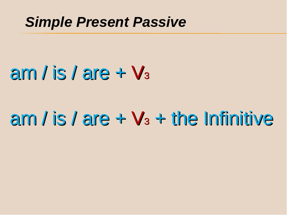 Simple Present Passive am / is / are + V3 am / is / are + V3 + the Infinitive