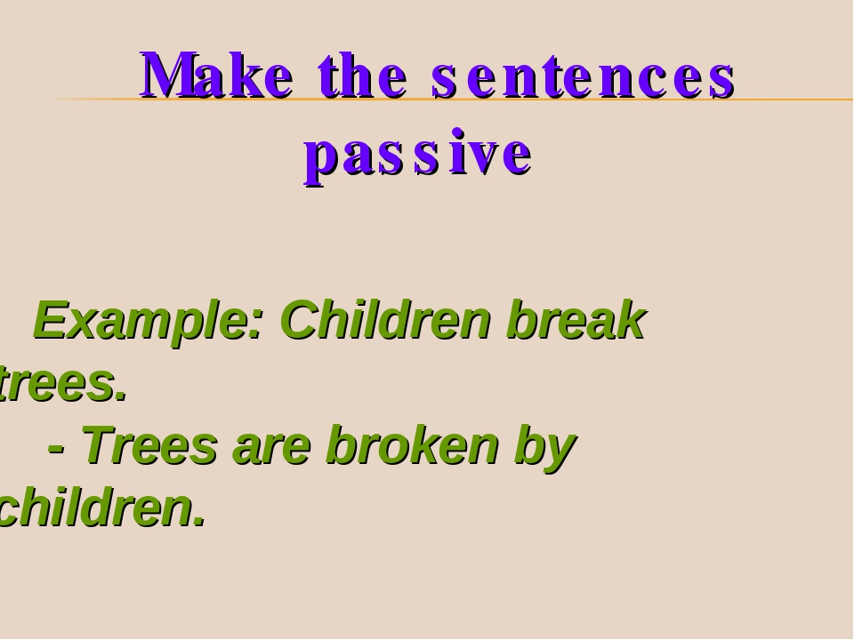 Example: Children break trees. - Trees are broken by children. Make the sente...