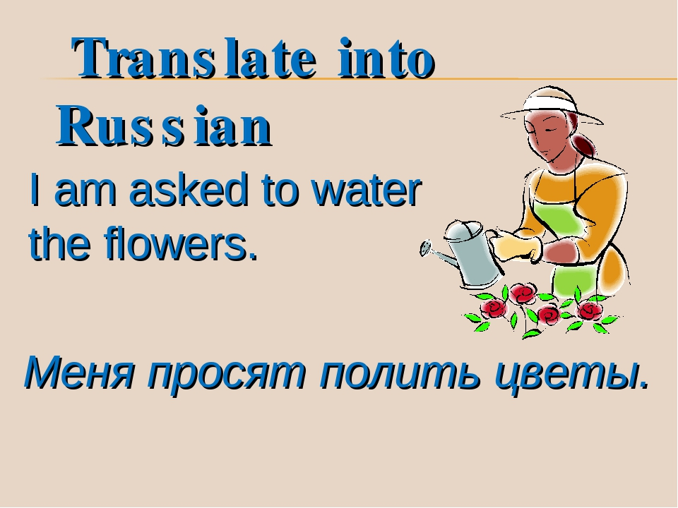 I am asked to water the flowers. Меня просят полить цветы. Translate into Ru...