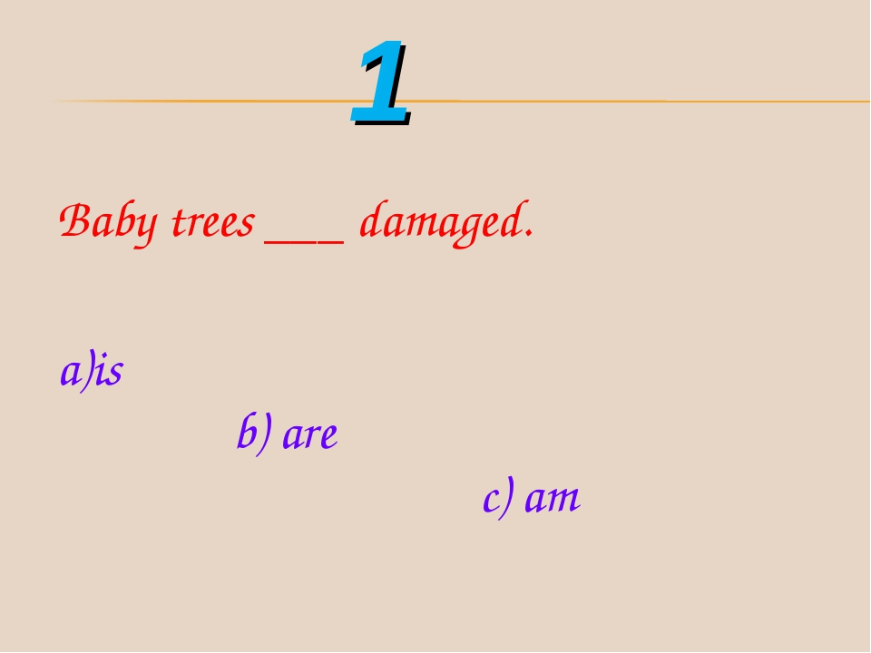 Baby trees ___ damaged. is b) are c) am 1