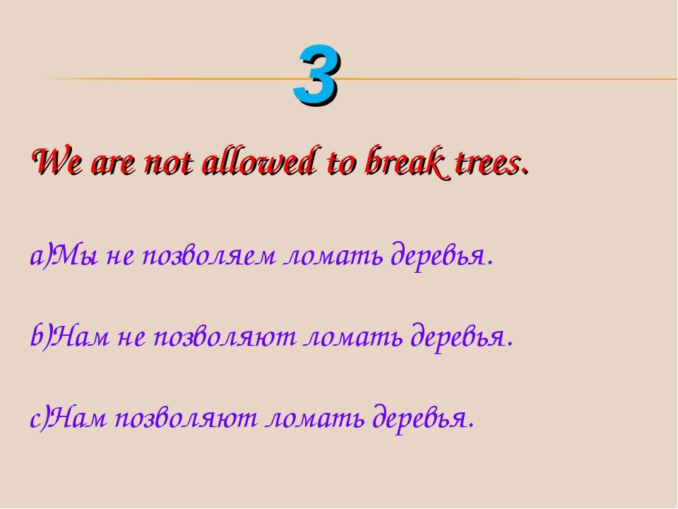 We are not allowed to break trees. Мы не позволяем ломать деревья. Нам не поз...