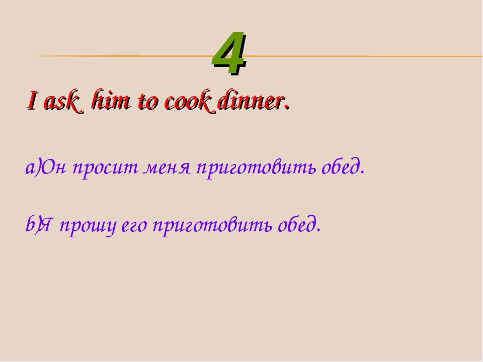 I ask him to cook dinner. Он просит меня приготовить обед. Я прошу его пригот...