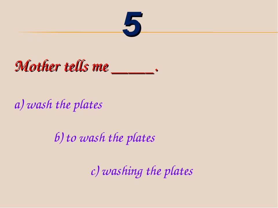 Mother tells me _____. a) wash the plates b) to wash the plates c) washing th...