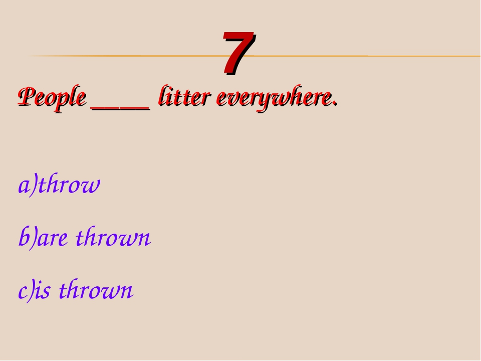 People ____ litter everywhere. throw are thrown is thrown 7