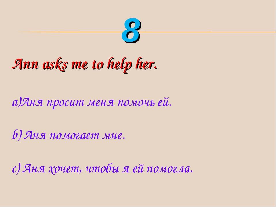Ann asks me to help her. Аня просит меня помочь ей. b) Аня помогает мне. с) А...