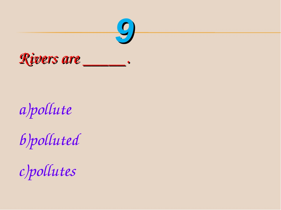 Rivers are _____. pollute polluted pollutes 9