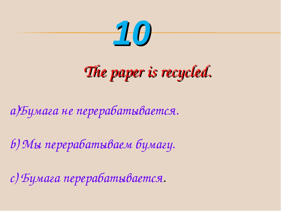 The paper is recycled. Бумага не перерабатывается. b) Мы перерабатываем бумаг...