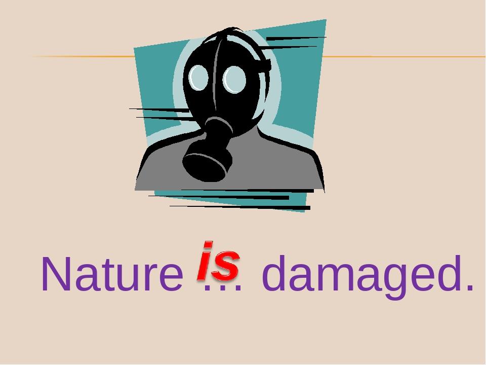 Nature … damaged.