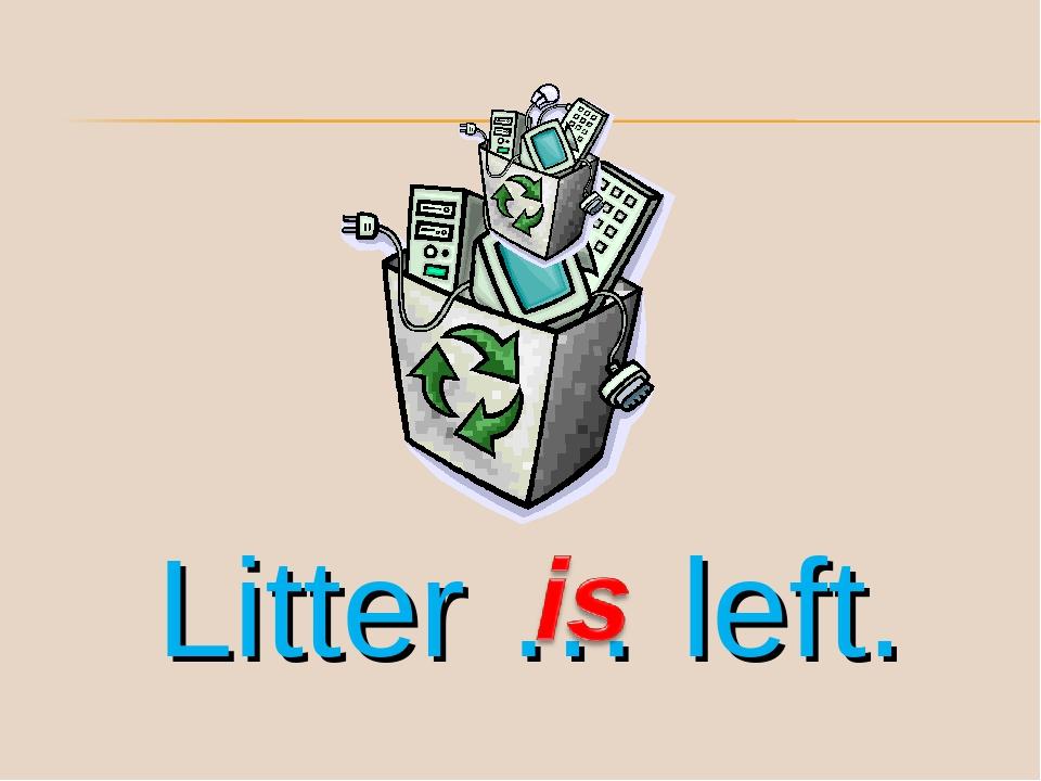 Litter … left.