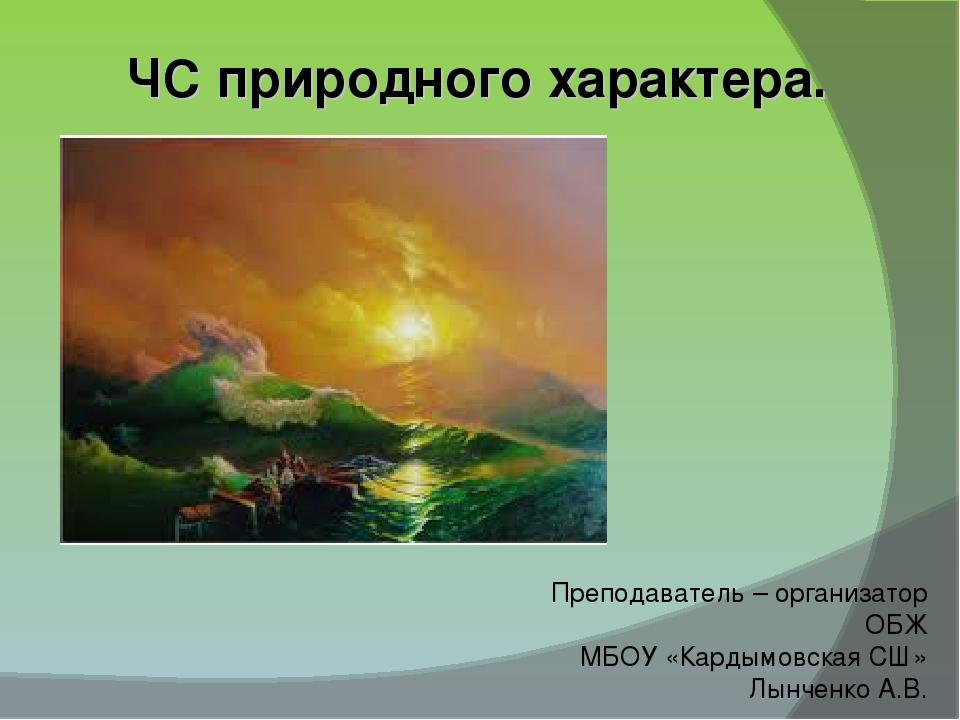 ЧС природного характера. Преподаватель – организатор ОБЖ МБОУ «Кардымовская С...