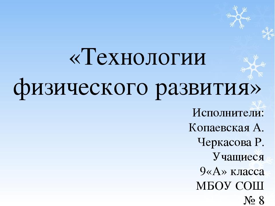 «Технологии физического развития» Исполнители: Копаевская А. Черкасова Р. Уча...