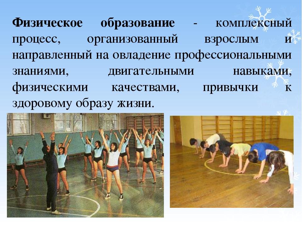 Физическое образование - комплексный процесс, организованный взрослым и напра...