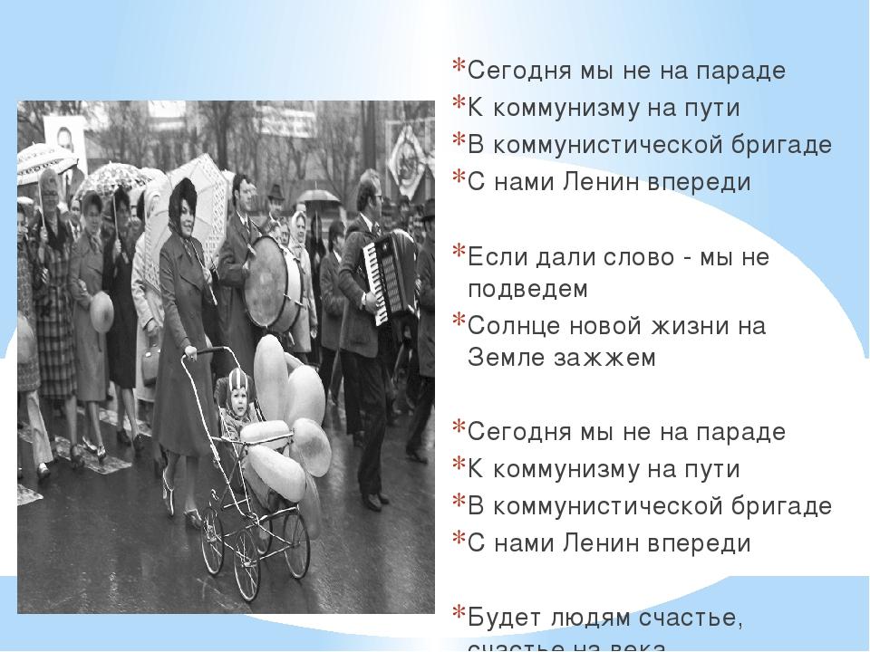 Сегодня мы не на параде К коммунизму на пути В коммунистической бригаде С на...