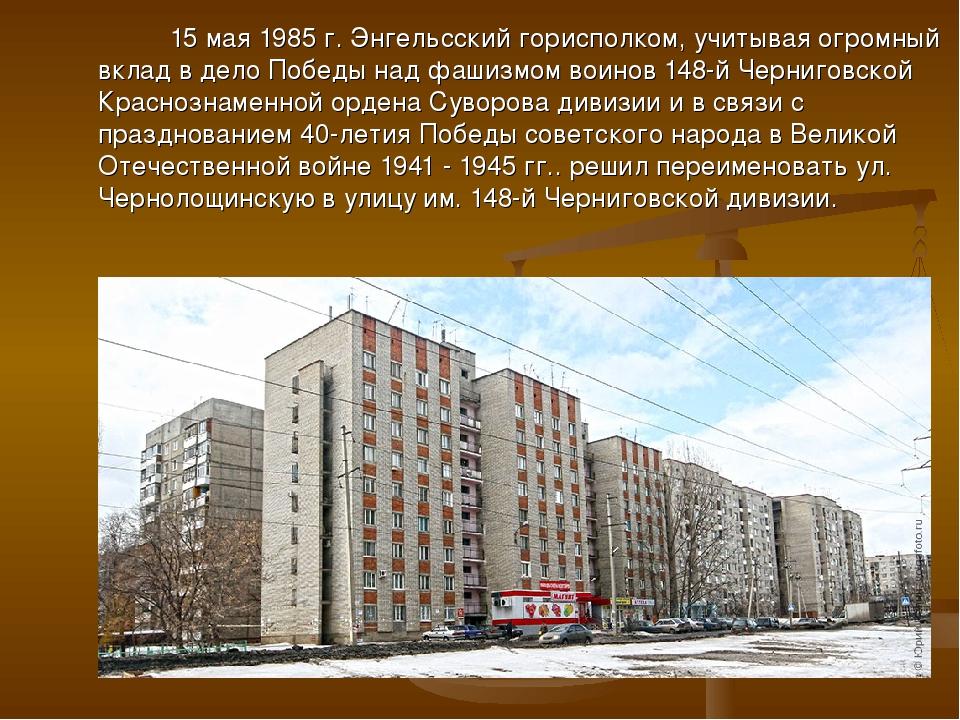 15 мая 1985 г. Энгельсский горисполком, учитывая огромный вклад в дело Побед...