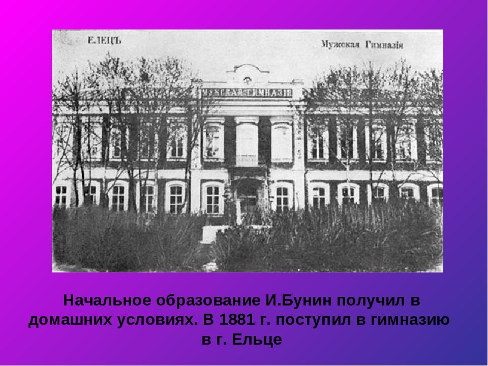 Начальное образование И.Бунин получил в домашних условиях. В 1881 г. поступил...