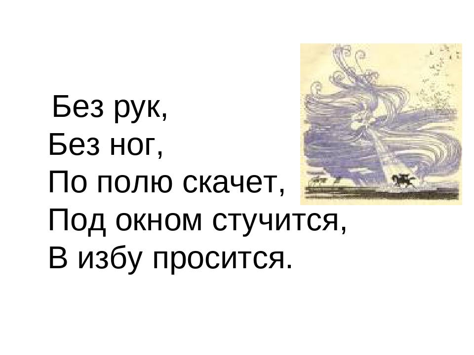 Без рук, Без ног, По полю скачет, Под окном стучится, В избу просится.