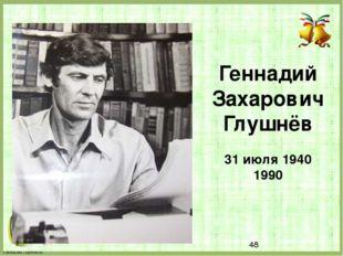 Геннадий Захарович Глушнёв 31 июля 1940 1990 FokinaLida.75@mail.ru