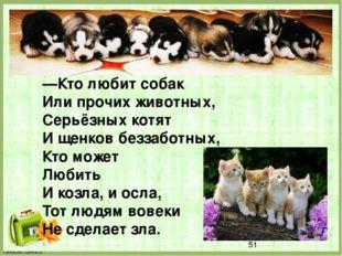 —Кто любит собак Или прочих животных, Серьёзных котят И щенков беззаботных,