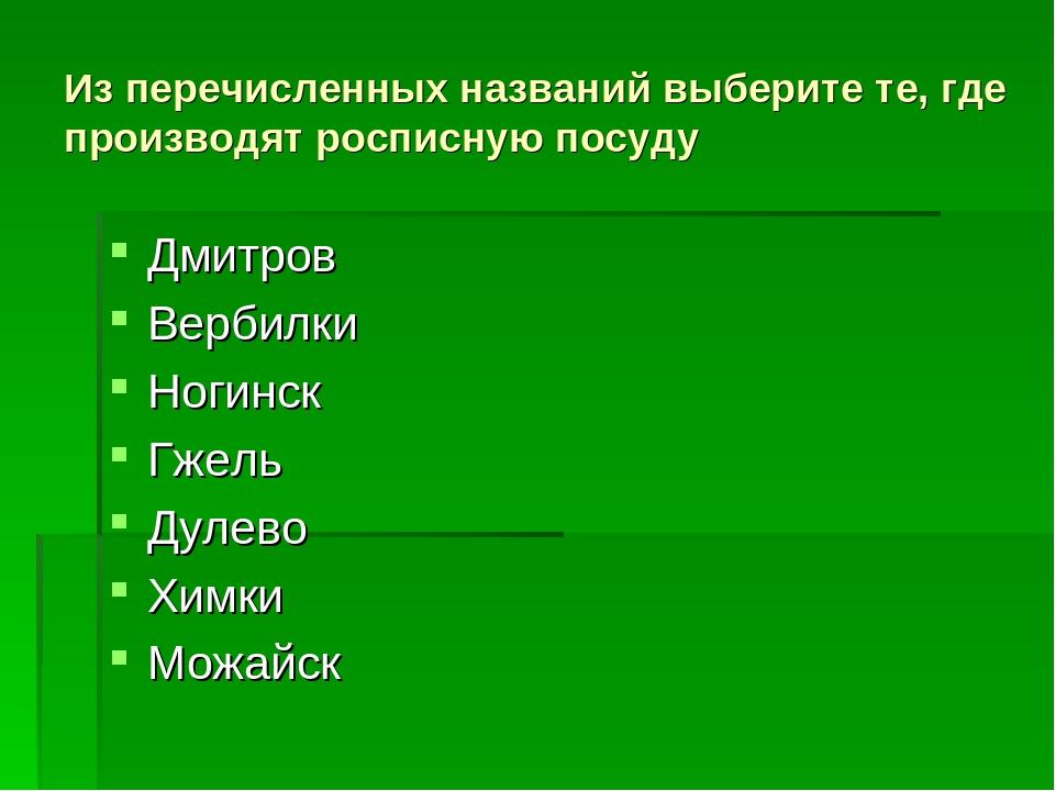 Из перечисленных названий выберите те, где производят росписную посуду Дмитро...