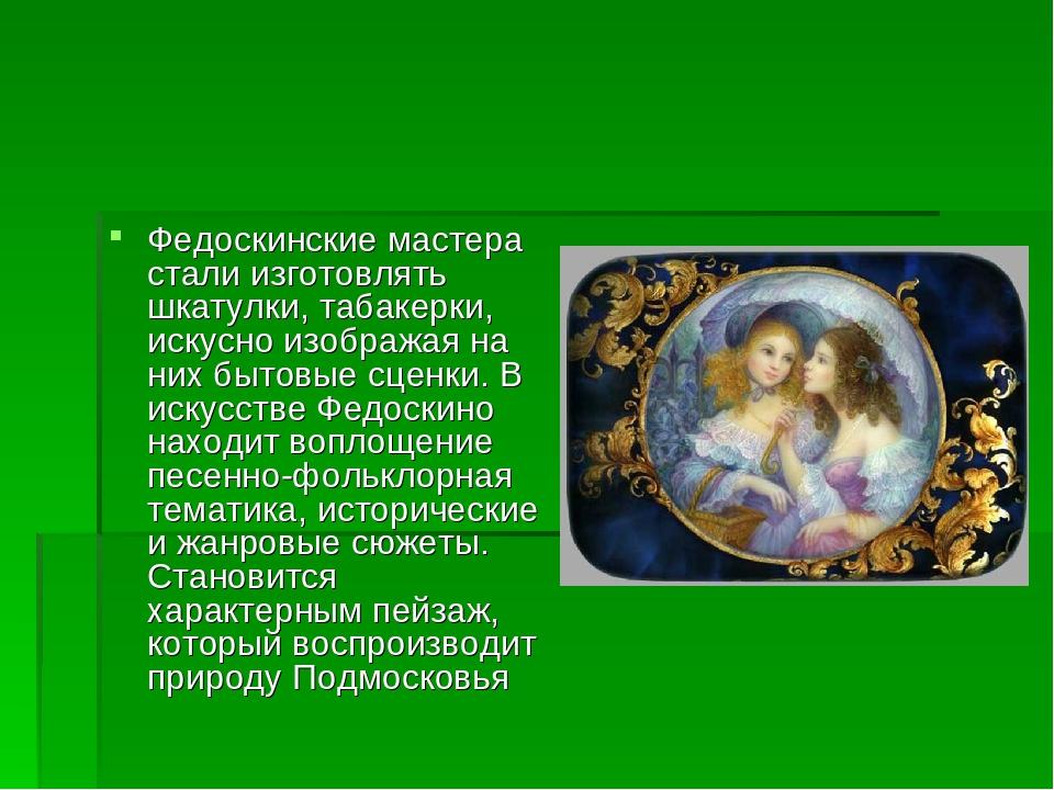 Федоскинские мастера стали изготовлять шкатулки, табакерки, искусно изображая...