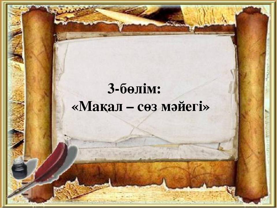 3-бөлім:  «Мақал – сөз мәйегі»