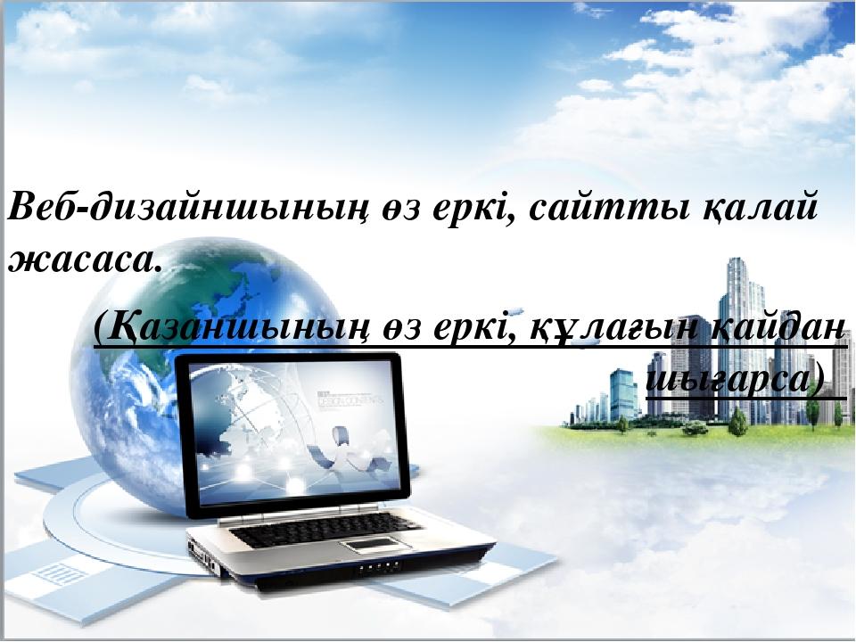 Веб-дизайншының өз еркі, сайтты қалай жасаса. (Қазаншының өз еркі, құлағын қа...