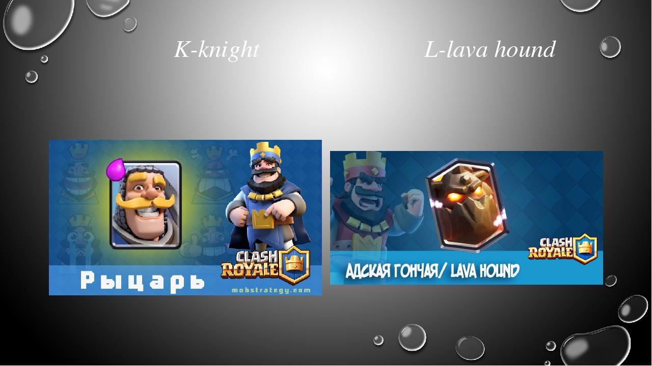 K-knight L-lava hound