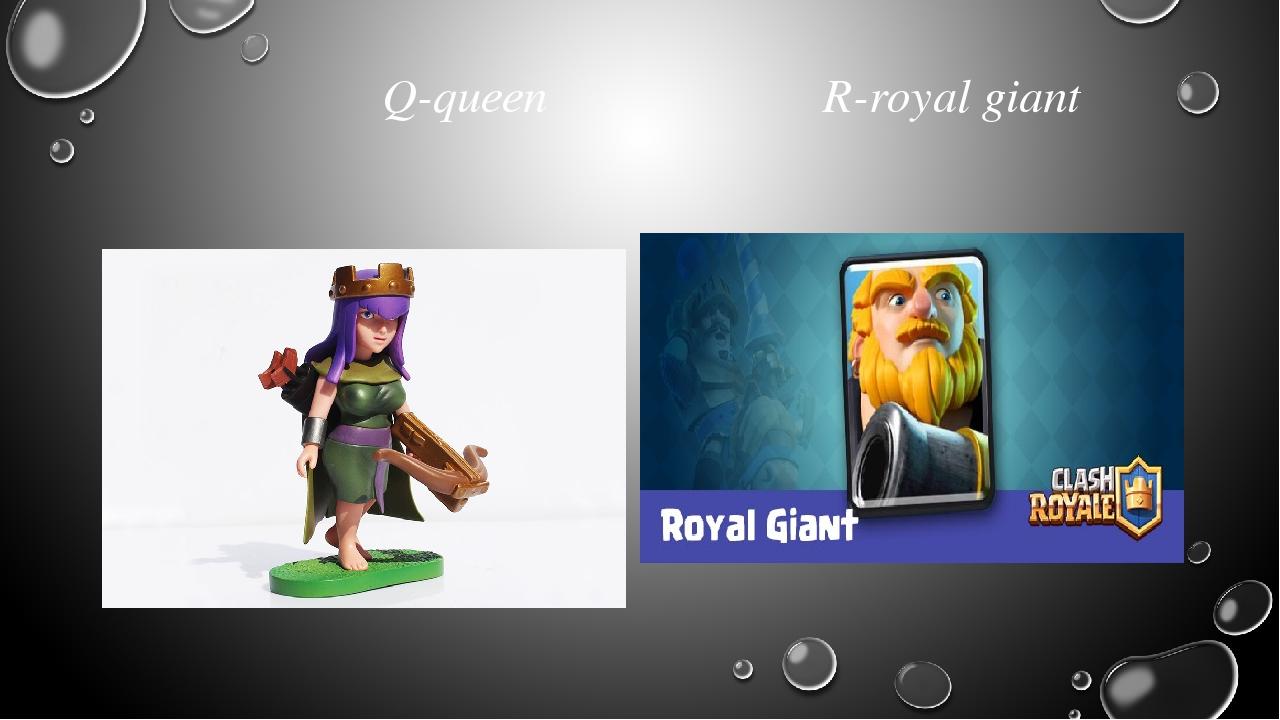 Q-queen R-royal giant
