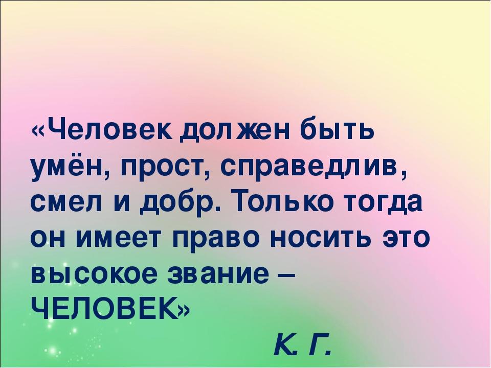 «Человек должен быть умён, прост, справедлив, смел и добр. Только тогда он им...