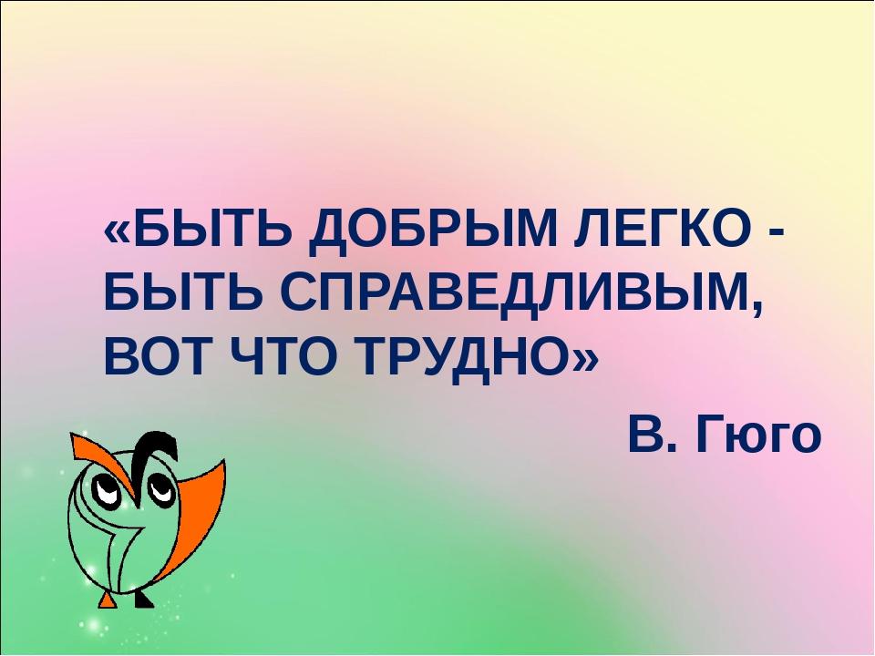 «БЫТЬ ДОБРЫМ ЛЕГКО - БЫТЬ СПРАВЕДЛИВЫМ, ВОТ ЧТ...