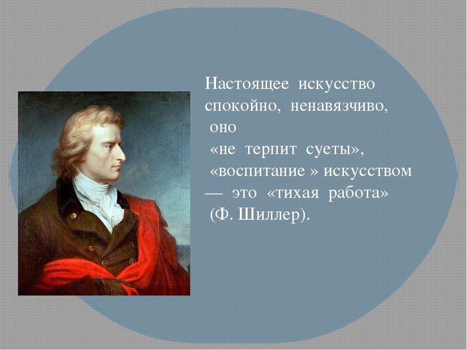 Настоящее искусство спокойно, ненавязчиво, оно «не терпит суеты», «в...